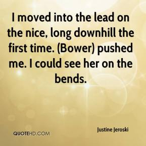 Justine Jeroski  - I moved into the lead on the nice, long downhill the first time. (Bower) pushed me. I could see her on the bends.