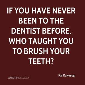 Kai Kawasugi  - If you have never been to the dentist before, who taught you to brush your teeth?