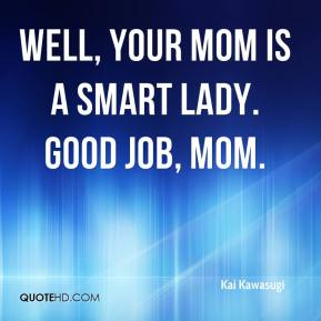 Well, your mom is a smart lady. Good job, mom.
