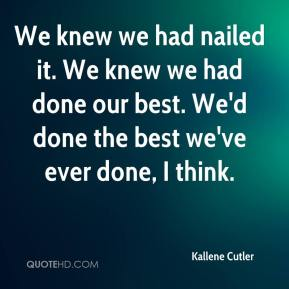 Kallene Cutler  - We knew we had nailed it. We knew we had done our best. We'd done the best we've ever done, I think.