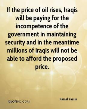 Kamal Yassin  - If the price of oil rises, Iraqis will be paying for the incompetence of the government in maintaining security and in the meantime millions of Iraqis will not be able to afford the proposed price.
