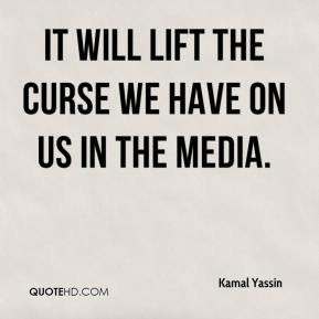 Kamal Yassin  - It will lift the curse we have on us in the media.