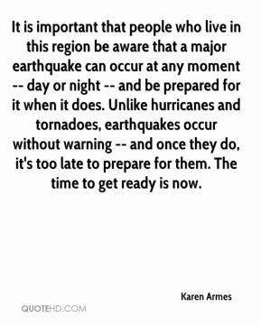 Karen Armes  - It is important that people who live in this region be aware that a major earthquake can occur at any moment -- day or night -- and be prepared for it when it does. Unlike hurricanes and tornadoes, earthquakes occur without warning -- and once they do, it's too late to prepare for them. The time to get ready is now.