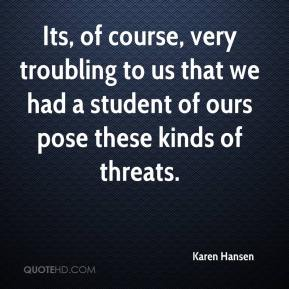 Karen Hansen  - Its, of course, very troubling to us that we had a student of ours pose these kinds of threats.