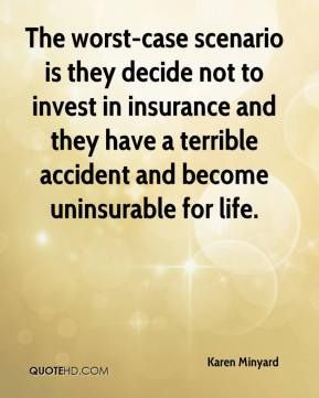 Karen Minyard  - The worst-case scenario is they decide not to invest in insurance and they have a terrible accident and become uninsurable for life.