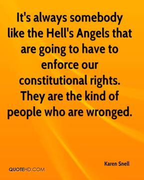 Karen Snell  - It's always somebody like the Hell's Angels that are going to have to enforce our constitutional rights. They are the kind of people who are wronged.