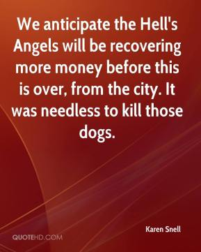 Karen Snell  - We anticipate the Hell's Angels will be recovering more money before this is over, from the city. It was needless to kill those dogs.