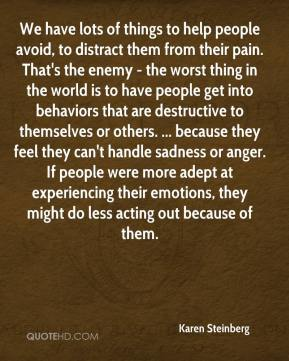 Karen Steinberg  - We have lots of things to help people avoid, to distract them from their pain. That's the enemy - the worst thing in the world is to have people get into behaviors that are destructive to themselves or others. ... because they feel they can't handle sadness or anger. If people were more adept at experiencing their emotions, they might do less acting out because of them.