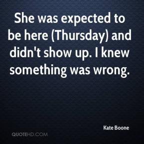 Kate Boone  - She was expected to be here (Thursday) and didn't show up. I knew something was wrong.