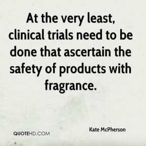 Kate McPherson  - At the very least, clinical trials need to be done that ascertain the safety of products with fragrance.