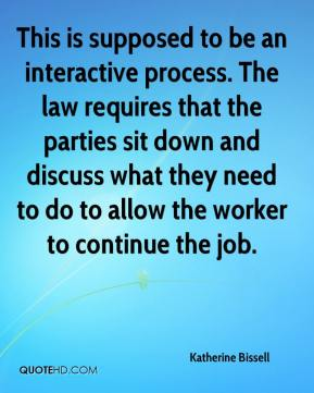 Katherine Bissell  - This is supposed to be an interactive process. The law requires that the parties sit down and discuss what they need to do to allow the worker to continue the job.