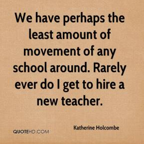 Katherine Holcombe  - We have perhaps the least amount of movement of any school around. Rarely ever do I get to hire a new teacher.