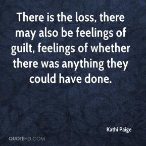 Kathi Paige  - There is the loss, there may also be feelings of guilt, feelings of whether there was anything they could have done.