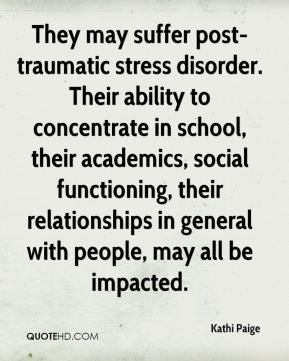 Kathi Paige  - They may suffer post-traumatic stress disorder. Their ability to concentrate in school, their academics, social functioning, their relationships in general with people, may all be impacted.