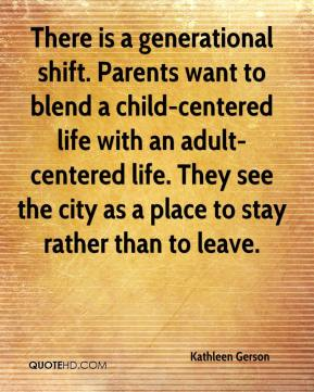 Kathleen Gerson  - There is a generational shift. Parents want to blend a child-centered life with an adult-centered life. They see the city as a place to stay rather than to leave.