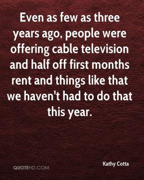 Kathy Cotta  - Even as few as three years ago, people were offering cable television and half off first months rent and things like that we haven't had to do that this year.