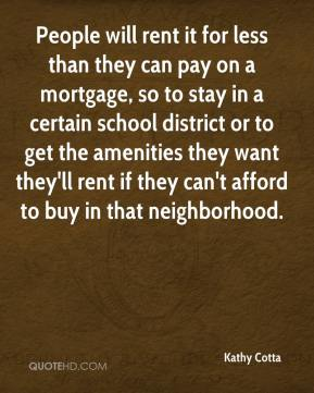 Kathy Cotta  - People will rent it for less than they can pay on a mortgage, so to stay in a certain school district or to get the amenities they want they'll rent if they can't afford to buy in that neighborhood.