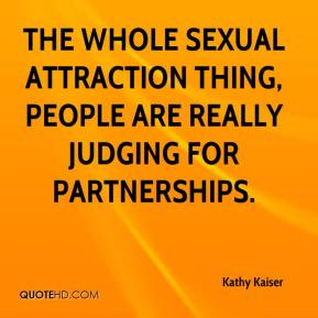 Kathy Kaiser  - The whole sexual attraction thing, people are really judging for partnerships.