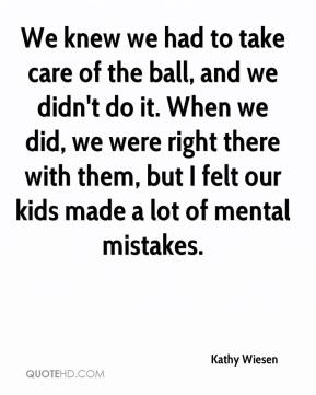 Kathy Wiesen  - We knew we had to take care of the ball, and we didn't do it. When we did, we were right there with them, but I felt our kids made a lot of mental mistakes.