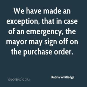 Katina Whitledge  - We have made an exception, that in case of an emergency, the mayor may sign off on the purchase order.