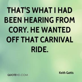 Keith Gattis  - That's what I had been hearing from Cory. He wanted off that carnival ride.