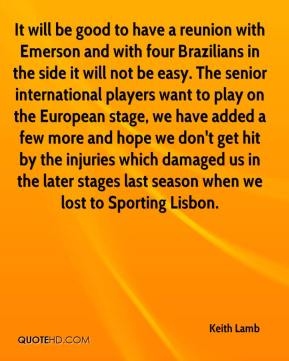 Keith Lamb  - It will be good to have a reunion with Emerson and with four Brazilians in the side it will not be easy. The senior international players want to play on the European stage, we have added a few more and hope we don't get hit by the injuries which damaged us in the later stages last season when we lost to Sporting Lisbon.