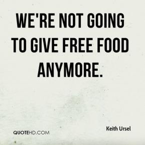 Keith Ursel  - We're not going to give free food anymore.
