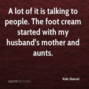 Kele Stansel  - A lot of it is talking to people. The foot cream started with my husband's mother and aunts.
