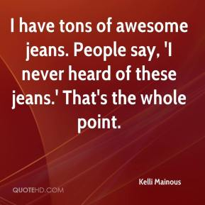 Kelli Mainous  - I have tons of awesome jeans. People say, 'I never heard of these jeans.' That's the whole point.