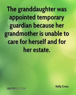 Kelly Cross  - The granddaughter was appointed temporary guardian because her grandmother is unable to care for herself and for her estate.