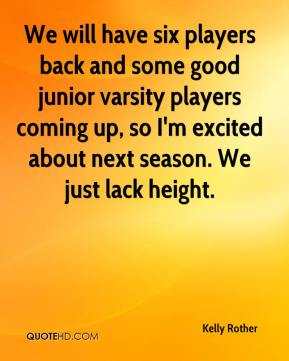 Kelly Rother  - We will have six players back and some good junior varsity players coming up, so I'm excited about next season. We just lack height.