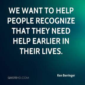 Ken Berringer  - We want to help people recognize that they need help earlier in their lives.