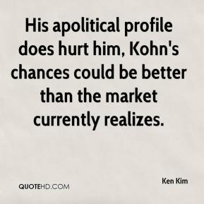 Ken Kim  - His apolitical profile does hurt him, Kohn's chances could be better than the market currently realizes.