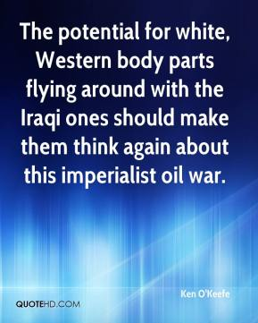 Ken O'Keefe  - The potential for white, Western body parts flying around with the Iraqi ones should make them think again about this imperialist oil war.
