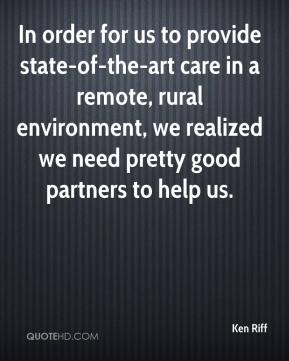 Ken Riff  - In order for us to provide state-of-the-art care in a remote, rural environment, we realized we need pretty good partners to help us.