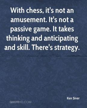 Ken Siver  - With chess, it's not an amusement. It's not a passive game. It takes thinking and anticipating and skill. There's strategy.
