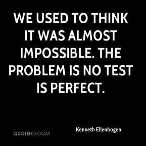 Kenneth Ellenbogen  - We used to think it was almost impossible. The problem is no test is perfect.