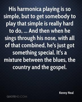 Kenny Neal  - His harmonica playing is so simple, but to get somebody to play that simple is really hard to do, ... And then when he sings through his nose, with all of that combined, he's just got something special. It's a mixture between the blues, the country and the gospel.