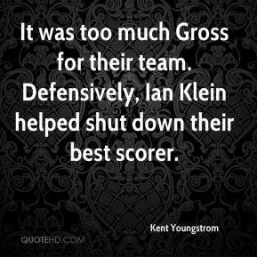 Kent Youngstrom  - It was too much Gross for their team. Defensively, Ian Klein helped shut down their best scorer.