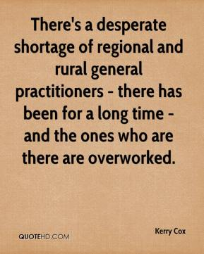 Kerry Cox  - There's a desperate shortage of regional and rural general practitioners - there has been for a long time - and the ones who are there are overworked.