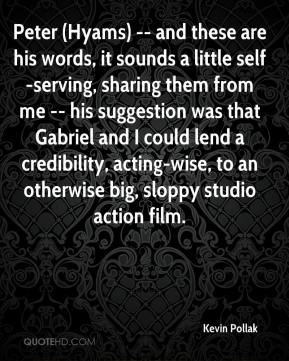 Kevin Pollak  - Peter (Hyams) -- and these are his words, it sounds a little self-serving, sharing them from me -- his suggestion was that Gabriel and I could lend a credibility, acting-wise, to an otherwise big, sloppy studio action film.