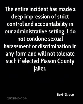 Kevin Strode  - The entire incident has made a deep impression of strict control and accountability in our administrative setting. I do not condone sexual harassment or discrimination in any form and will not tolerate such if elected Mason County jailer.