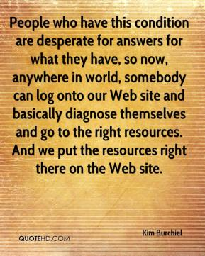 Kim Burchiel  - People who have this condition are desperate for answers for what they have, so now, anywhere in world, somebody can log onto our Web site and basically diagnose themselves and go to the right resources. And we put the resources right there on the Web site.