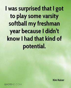 Kim Kaiser  - I was surprised that I got to play some varsity softball my freshman year because I didn't know I had that kind of potential.