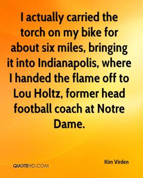 Kim Virden  - I actually carried the torch on my bike for about six miles, bringing it into Indianapolis, where I handed the flame off to Lou Holtz, former head football coach at Notre Dame.