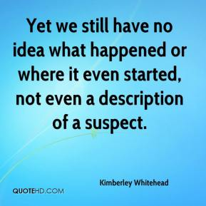 Kimberley Whitehead  - Yet we still have no idea what happened or where it even started, not even a description of a suspect.