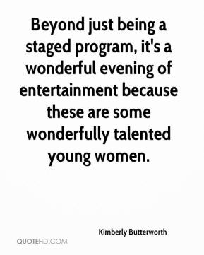 Kimberly Butterworth  - Beyond just being a staged program, it's a wonderful evening of entertainment because these are some wonderfully talented young women.