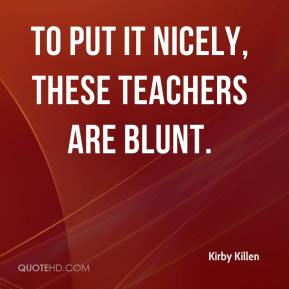 Kirby Killen  - To put it nicely, these teachers are blunt.