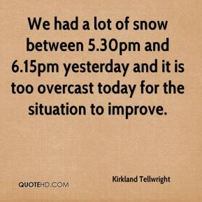 We had a lot of snow between 5.30pm and 6.15pm yesterday and it is too overcast today for the situation to improve.