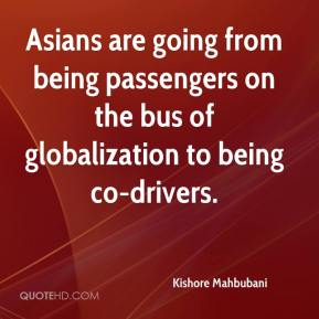 Kishore Mahbubani  - Asians are going from being passengers on the bus of globalization to being co-drivers.